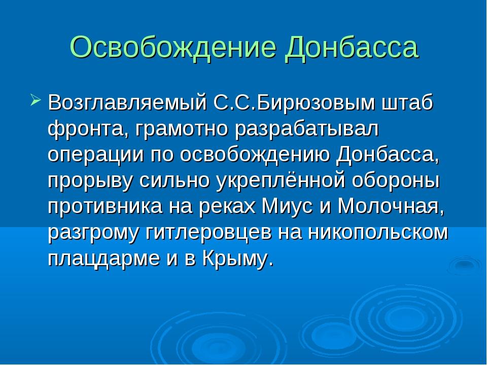 Освобождение Донбасса Возглавляемый С.С.Бирюзовым штаб фронта, грамотно разра...