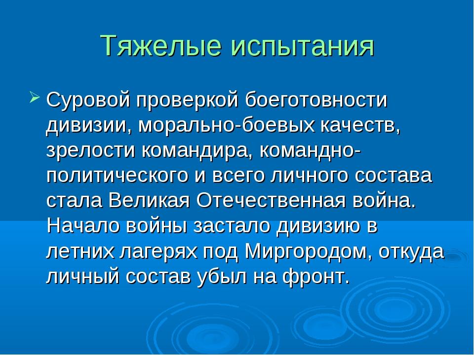 Тяжелые испытания Суровой проверкой боеготовности дивизии, морально-боевых ка...