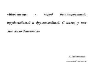 «Карачаевцы - народ бесхитростный, трудолюбивый и дружелюбный. С ними, у них