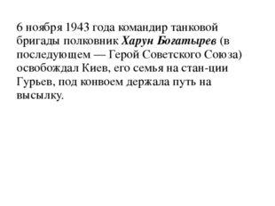 6 ноября 1943 года командир танковой бригады полковник Харун Богатырев (в пос