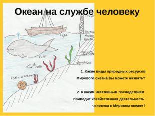 Океан на службе человеку 1. Какие виды природных ресурсов Мирового океана вы