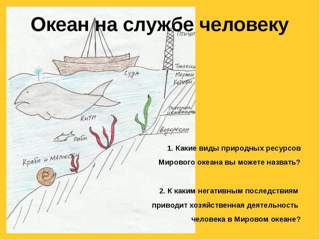 Океан на службе человеку 1. Какие виды природных ресурсов Мирового океана вы...