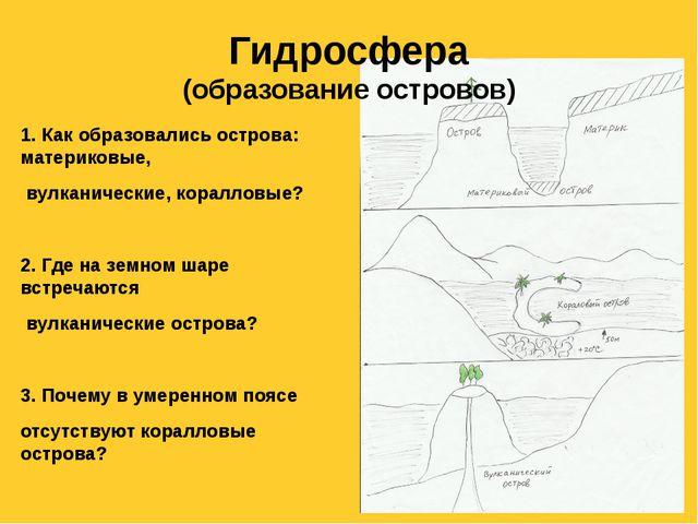 Гидросфера (образование островов) 1. Как образовались острова: материковые, в...