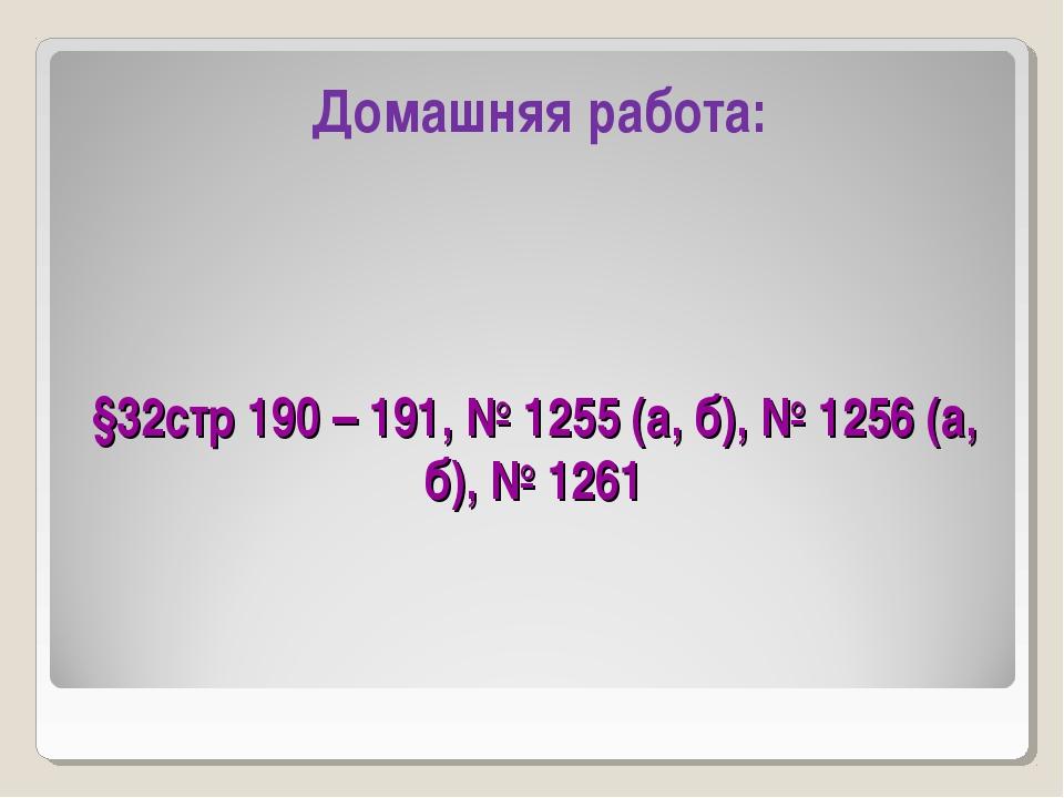 §32стр 190 – 191, № 1255 (а, б), № 1256 (а, б), № 1261 Домашняя работа: