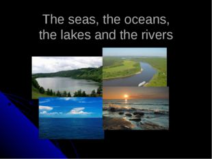The seas, the oceans, the lakes and the rivers