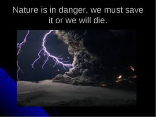 Nature is in danger, we must save it or we will die.
