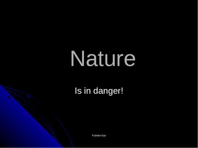Nature Is in danger! Puzhalov Iliya