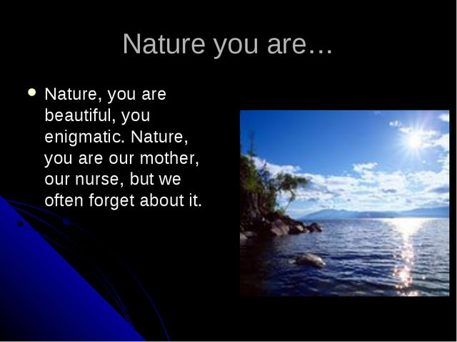 Nature you are… Nature, you are beautiful, you enigmatic. Nature, you are our...