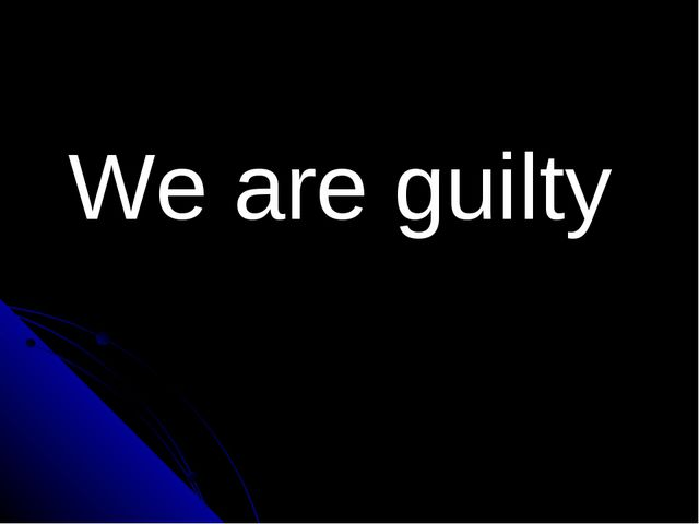 We are guilty