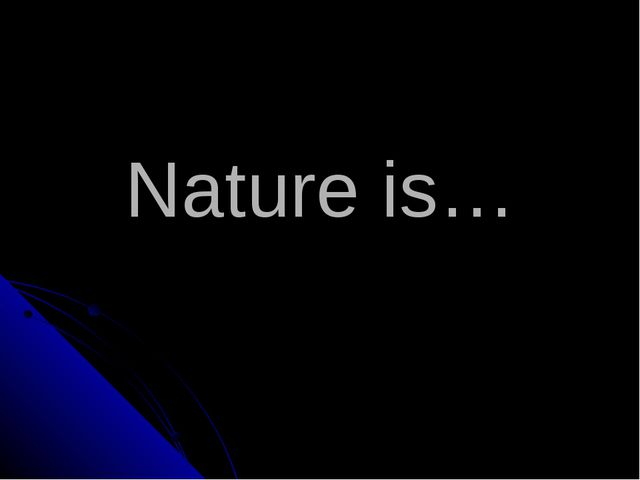 Nature is…