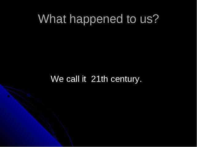 What happened to us? We call it 21th century.