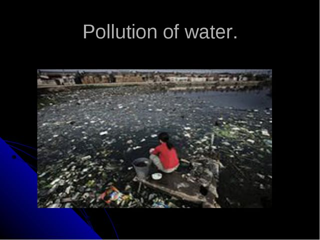 Pollution of water.
