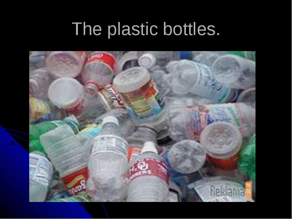The plastic bottles.