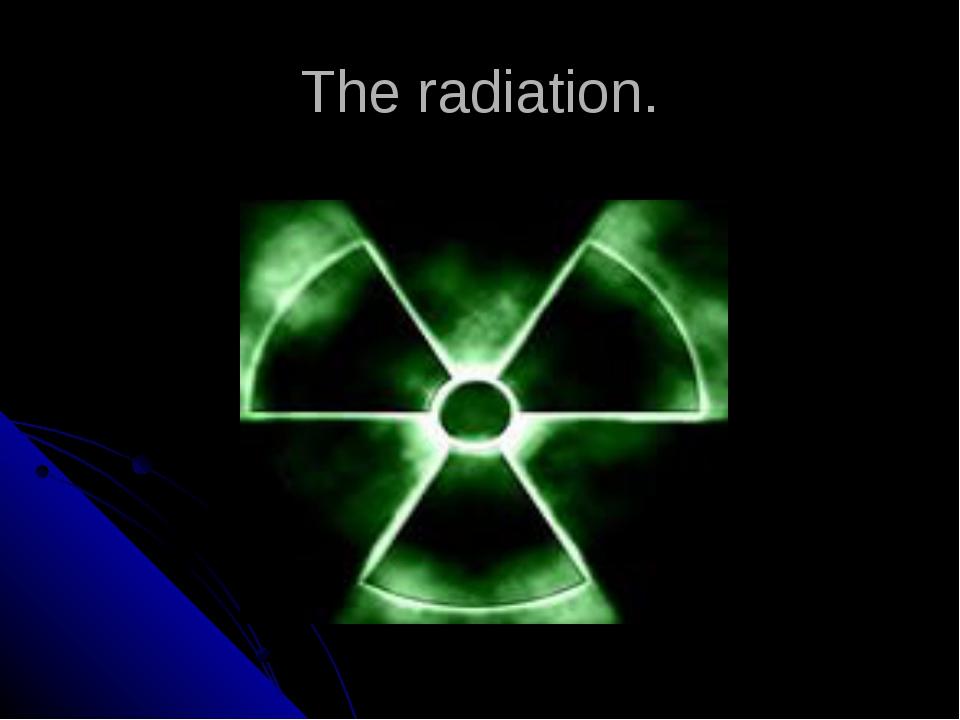 The radiation.
