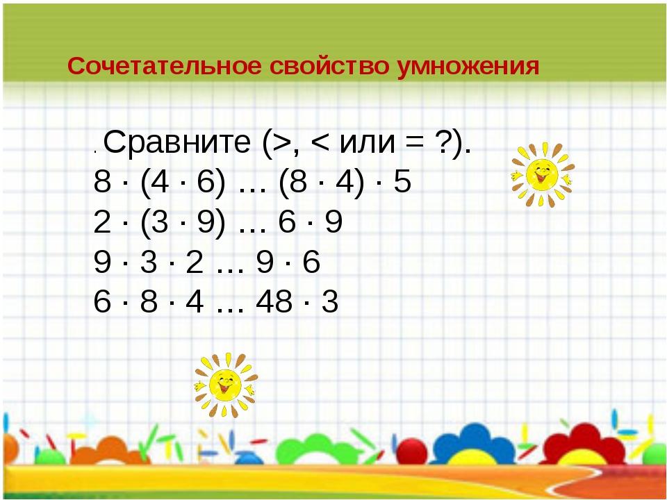 Сочетательное свойство умножения  . Сравните (>, < или = ?). 8 · (4 · 6) …...