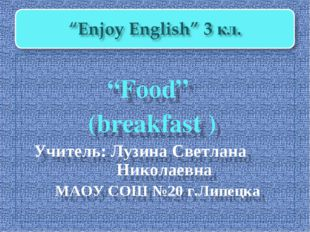 """Food"" (breakfast ) Учитель: Лузина Светлана Николаевна МАОУ СОШ №20 г.Липецка"