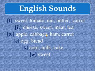 [t] sweet, tomato, nut, butter, carrot [i:] cheese, sweet, meat, tea [æ] appl