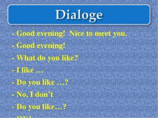 - Good evening! Nice to meet you. - Good evening! - What do you like? - I lik