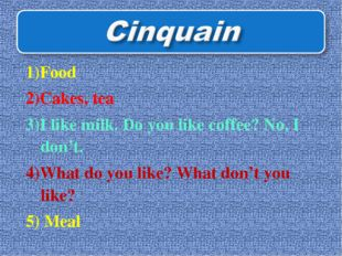 1)Food 2)Cakes, tea 3)I like milk. Do you like coffee? No, I don't. 4)What do