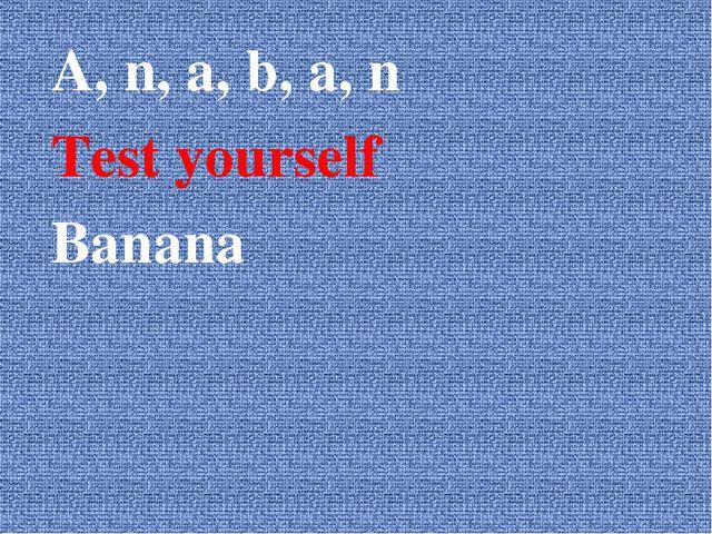 A, n, a, b, a, n Test yourself Banana