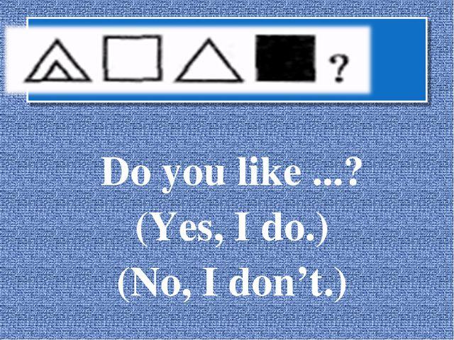 Do you like ...? (Yes, I do.) (No, I don't.)