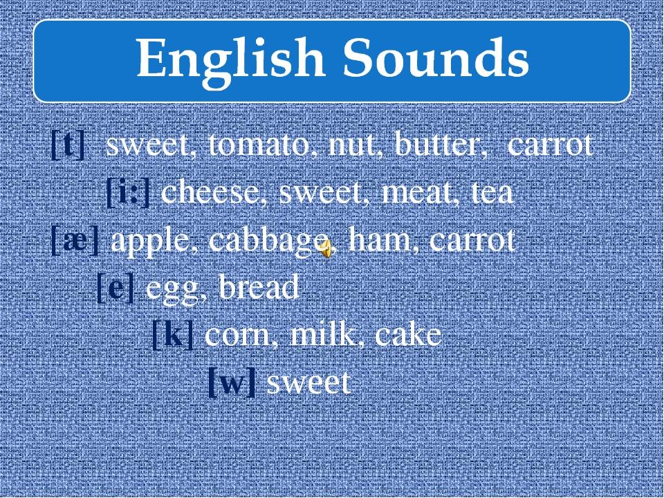 [t] sweet, tomato, nut, butter, carrot [i:] cheese, sweet, meat, tea [æ] appl...