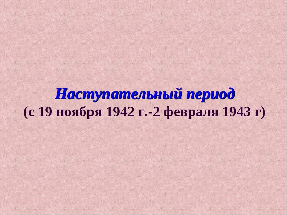 Наступательный период (с 19 ноября 1942 г.-2 февраля 1943 г)