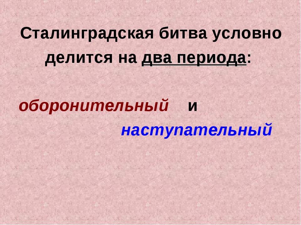 Сталинградская битва условно делится на два периода: оборонительный и наступа...