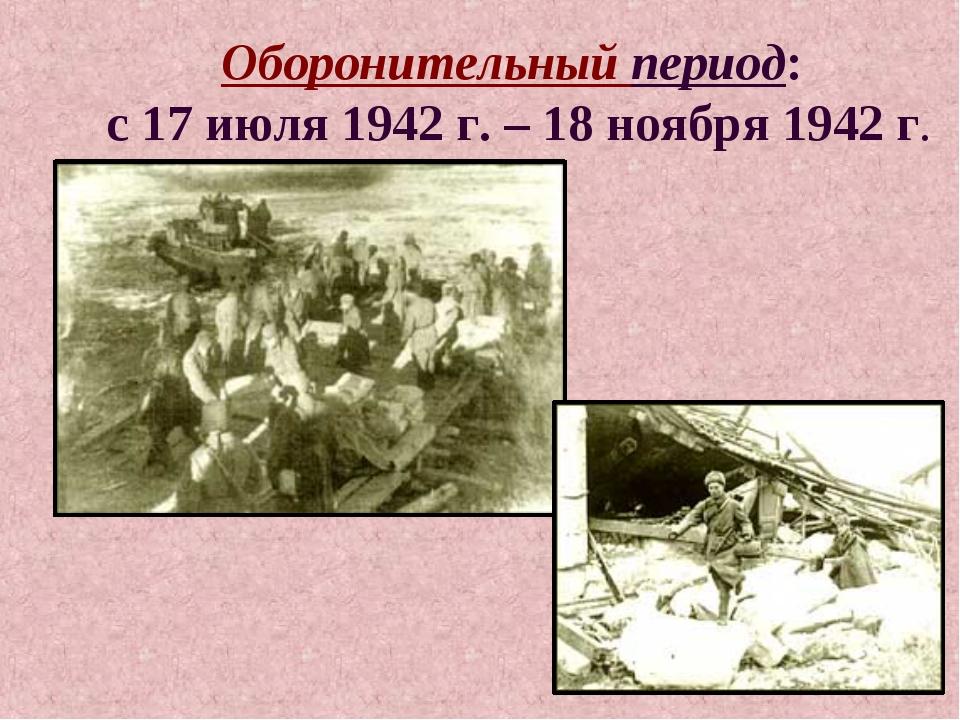 Оборонительный период: с 17 июля 1942 г. – 18 ноября 1942 г.
