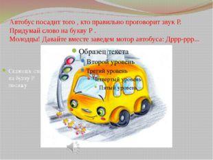 Автобус посадит того , кто правильно проговорит звук Р. Придумай слово на бук