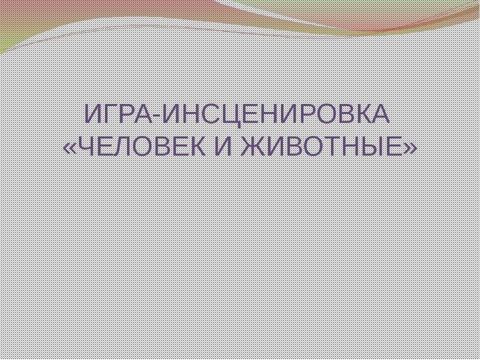 ИГРА-ИНСЦЕНИРОВКА «ЧЕЛОВЕК И ЖИВОТНЫЕ»