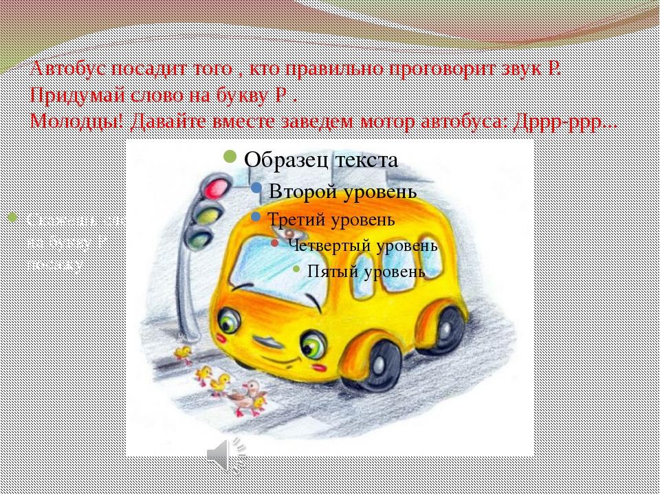 Автобус посадит того , кто правильно проговорит звук Р. Придумай слово на бук...