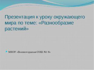 Презентация к уроку окружающего мира по теме: «Разнообразие растений» МКОУ «В
