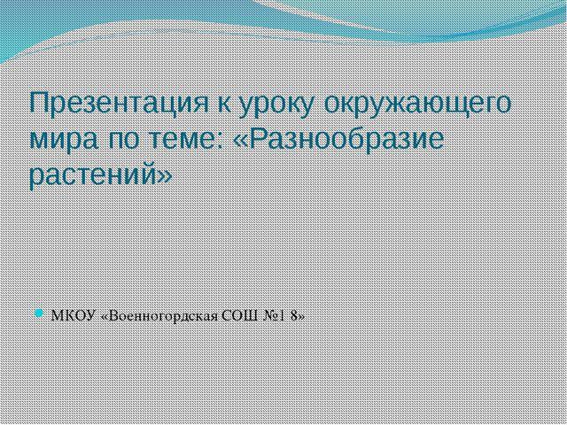 Презентация к уроку окружающего мира по теме: «Разнообразие растений» МКОУ «В...