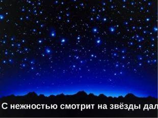 С нежностью смотрит на звёзды далёкие