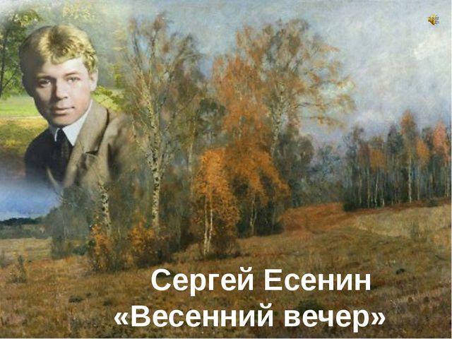 Сергей Есенин «Весенний вечер»