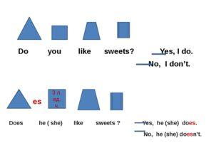 Do you like sweets? Yes, I do. No, I don't. es Does he ( she) like sweets ?