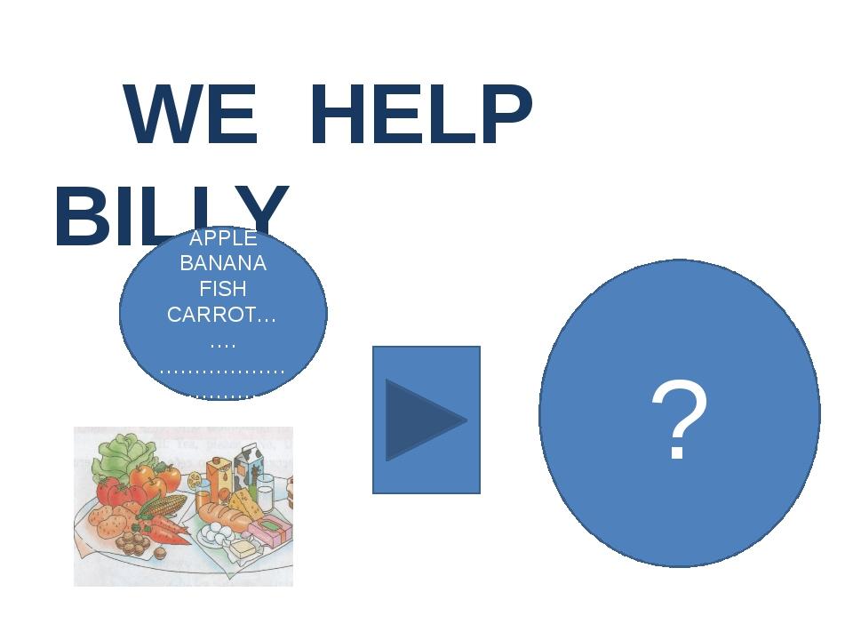 WE HELP BILLY APPLE BANANA FISH CARROT……. ……………… ………… ?