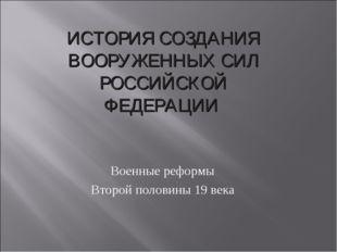 Военные реформы Второй половины 19 века ИСТОРИЯ СОЗДАНИЯ ВООРУЖЕННЫХ СИЛ РОСС