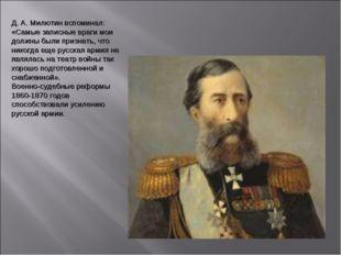 Д. А. Милютин вспоминал: «Самые записные враги мои должны были признать, что