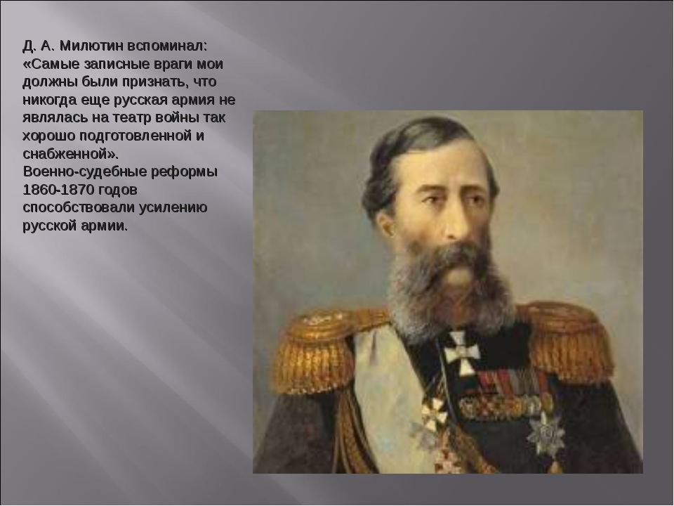 Д. А. Милютин вспоминал: «Самые записные враги мои должны были признать, что...