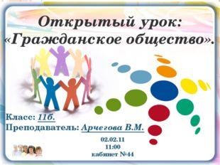 02.02.11 11:00 кабинет №44 Открытый урок: «Гражданское общество». Класс: 11б