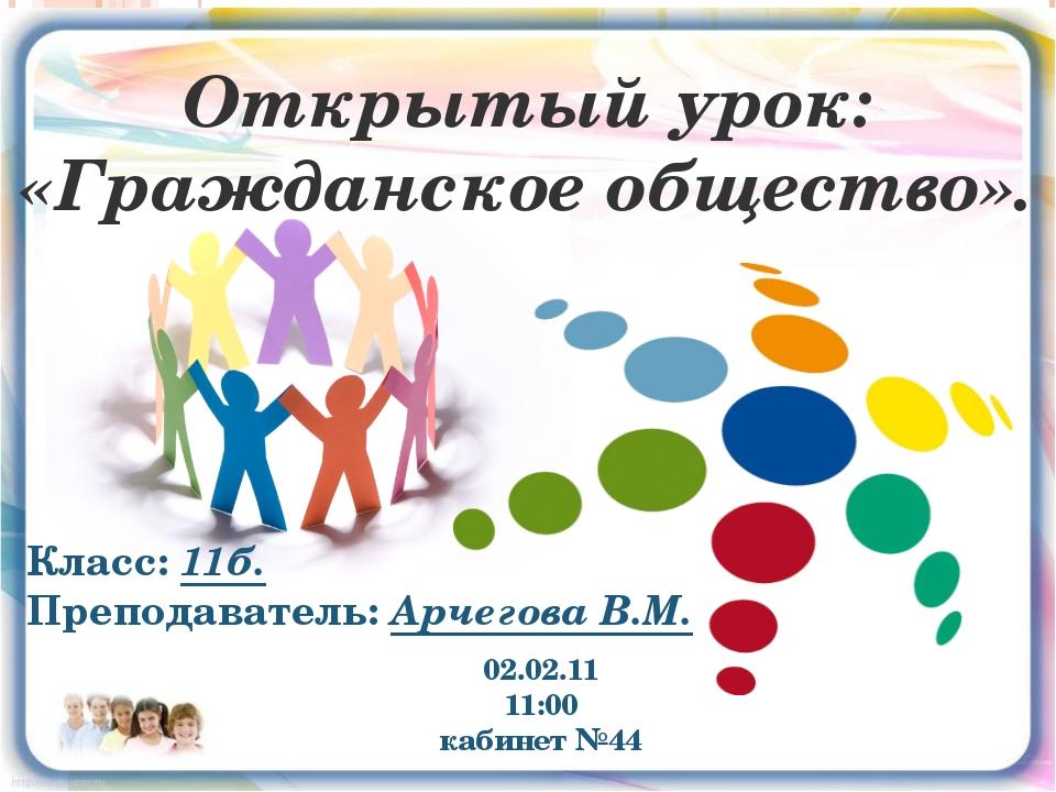02.02.11 11:00 кабинет №44 Открытый урок: «Гражданское общество». Класс: 11б...