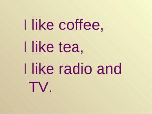 I like coffee, I like tea, I like radio and TV.