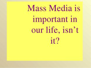 Mass Media is important in our life, isn't it?