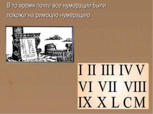 В то время почти все нумерации были похожи на римскую нумерацию.
