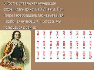 В России славянская нумерация сохранилась до конца XVII века. При Петре I воз