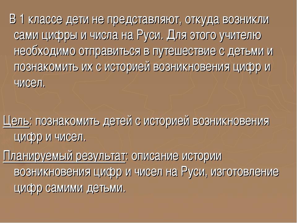 В 1 классе дети не представляют, откуда возникли сами цифры и числа на Руси....