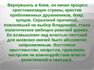 Вернувшись в Киев, он начал процесс христианизации страны, крестив приближен