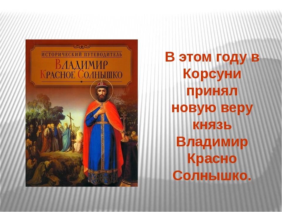В этом году в Корсуни принял новую веру князь Владимир Красно Солнышко.